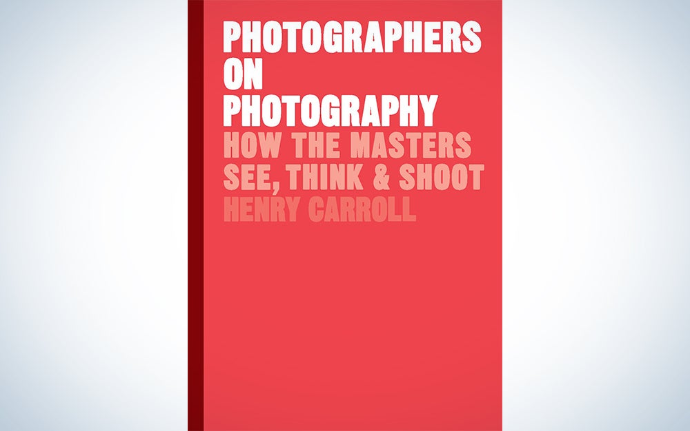 Photographers on Photography: How the Masters See, Think, and Shoot